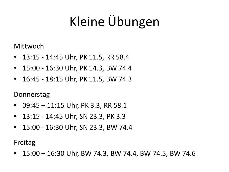 Kleine Übungen Mittwoch 13:15 - 14:45 Uhr, PK 11.5, RR 58.4 15:00 - 16:30 Uhr, PK 14.3, BW 74.4 16:45 - 18:15 Uhr, PK 11.5, BW 74.3 Donnerstag 09:45 – 11:15 Uhr, PK 3.3, RR 58.1 13:15 - 14:45 Uhr, SN 23.3, PK 3.3 15:00 - 16:30 Uhr, SN 23.3, BW 74.4 Freitag 15:00 – 16:30 Uhr, BW 74.3, BW 74.4, BW 74.5, BW 74.6
