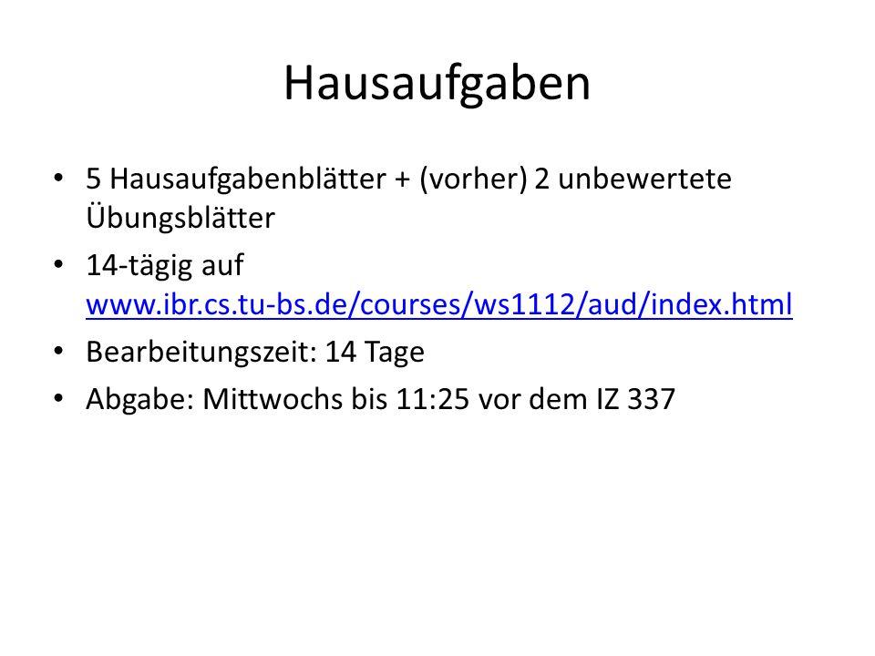 Hausaufgaben 5 Hausaufgabenblätter + (vorher) 2 unbewertete Übungsblätter 14-tägig auf www.ibr.cs.tu-bs.de/courses/ws1112/aud/index.html www.ibr.cs.tu-bs.de/courses/ws1112/aud/index.html Bearbeitungszeit: 14 Tage Abgabe: Mittwochs bis 11:25 vor dem IZ 337