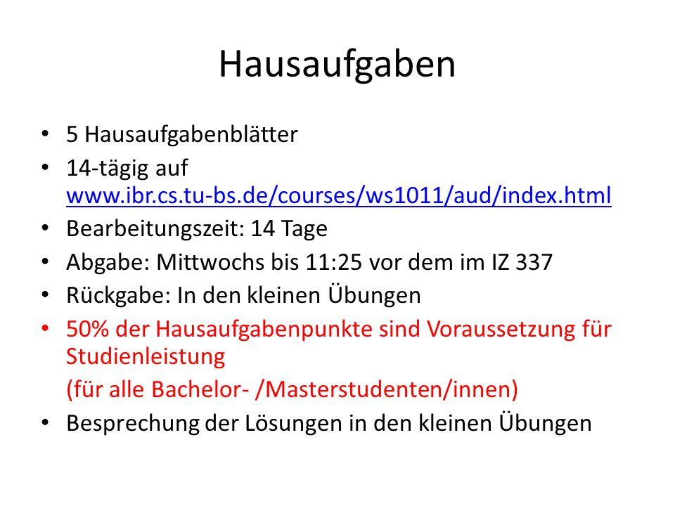 5 Hausaufgabenblätter 14-tägig auf www.ibr.cs.tu-bs.de/courses/ws1011/aud/index.html www.ibr.cs.tu-bs.de/courses/ws1011/aud/index.html Bearbeitungszeit: 14 Tage Abgabe: Mittwochs bis 11:25 vor dem im IZ 337 Rückgabe: In den kleinen Übungen 50% der Hausaufgabenpunkte sind Voraussetzung für Studienleistung (für alle Bachelor- /Masterstudenten/innen) Besprechung der Lösungen in den kleinen Übungen