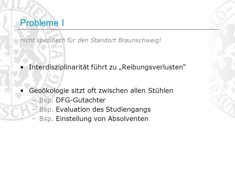 Probleme I nicht spezifisch für den Standort Braunschweig! Interdisziplinarität führt zu Reibungsverlusten Geoökologie sitzt oft zwischen allen Stühle