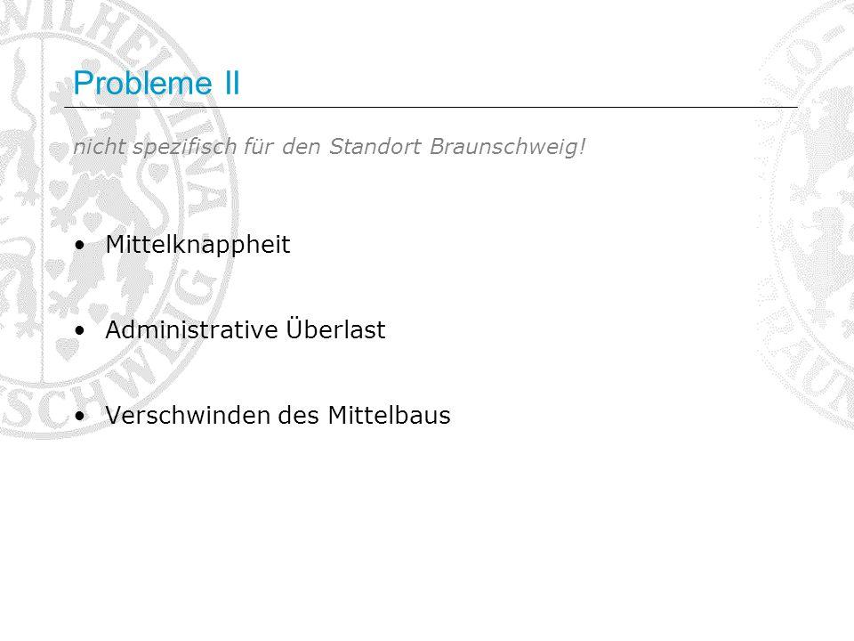 Probleme II nicht spezifisch für den Standort Braunschweig! Mittelknappheit Administrative Überlast Verschwinden des Mittelbaus