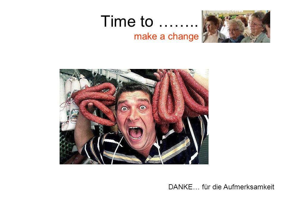 Time to …….. make a change DANKE… für die Aufmerksamkeit
