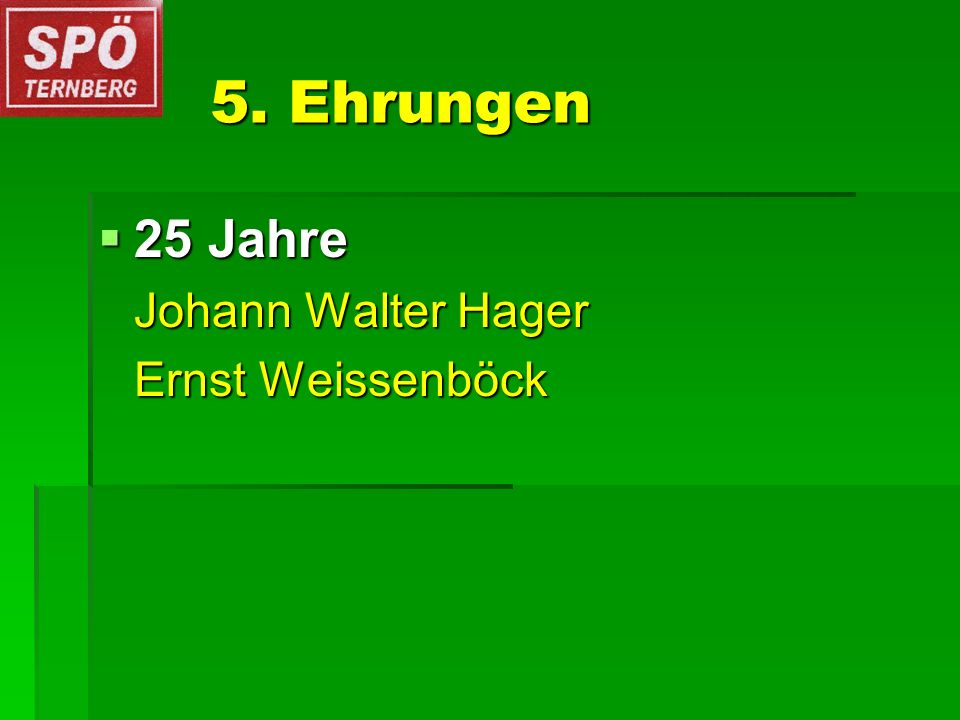 5. Ehrungen 25 Jahre 25 Jahre Johann Walter Hager Ernst Weissenböck