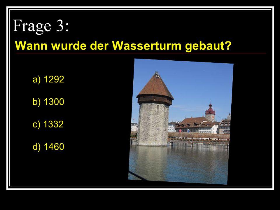 Frage 3: Wann wurde der Wasserturm gebaut? a) 1292 b) 1300 c) 1332 d) 1460