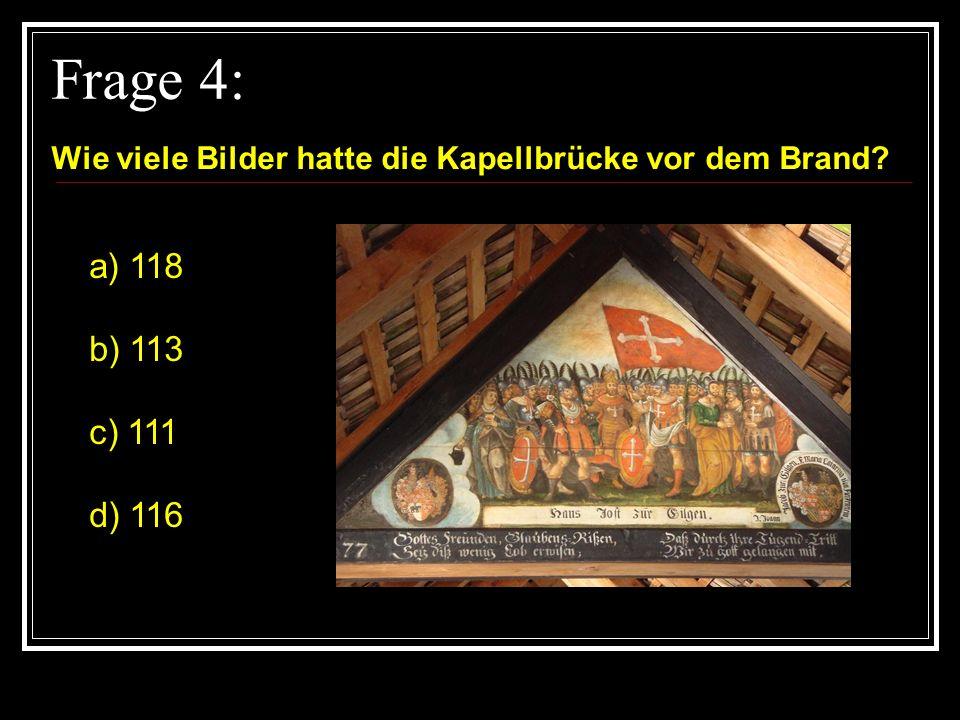 Frage 4: Wie viele Bilder hatte die Kapellbrücke vor dem Brand? a) 118 b) 113 c) 111 d) 116