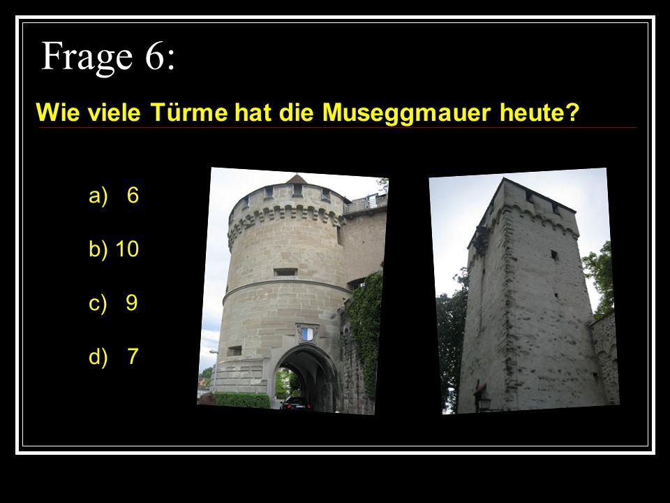 Frage 6: Wie viele Türme hat die Museggmauer heute? a) 6 b) 10 c) 9 d) 7