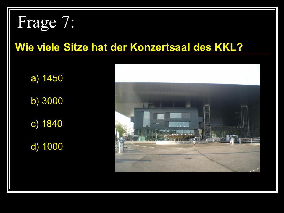 Frage 7: Wie viele Sitze hat der Konzertsaal des KKL? a) 1450 b) 3000 c) 1840 d) 1000