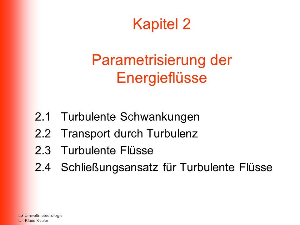 Kapitel 2 Parametrisierung der Energieflüsse 2.1 Turbulente Schwankungen 2.2 Transport durch Turbulenz 2.3 Turbulente Flüsse 2.4 Schließungsansatz für Turbulente Flüsse LS Umweltmeteorologie Dr.
