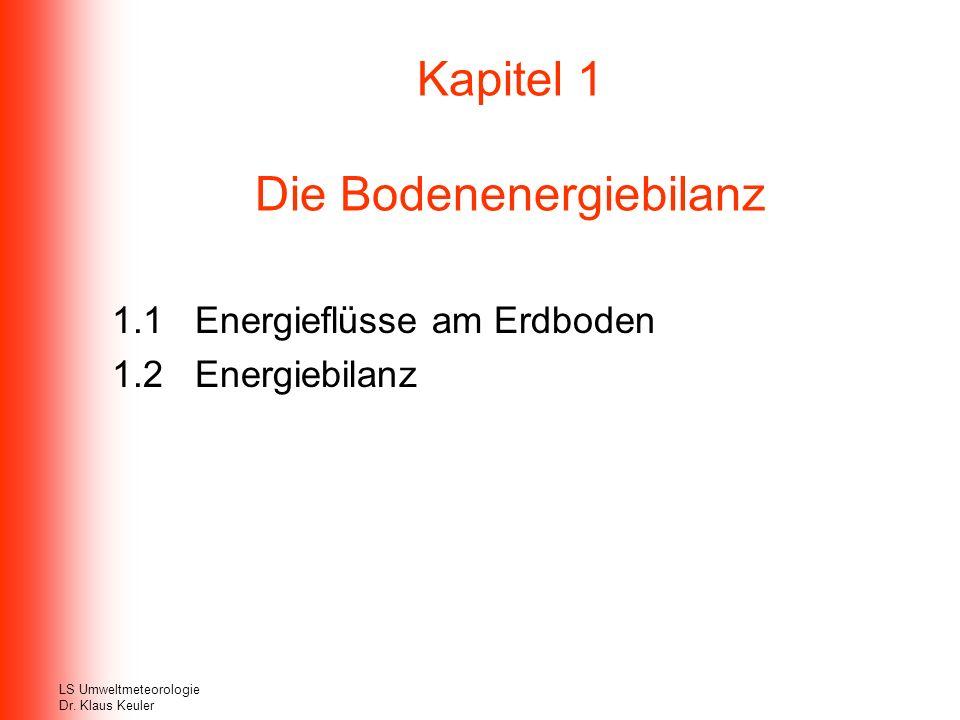 Kapitel 1 Die Bodenenergiebilanz 1.1 Energieflüsse am Erdboden 1.2 Energiebilanz LS Umweltmeteorologie Dr. Klaus Keuler