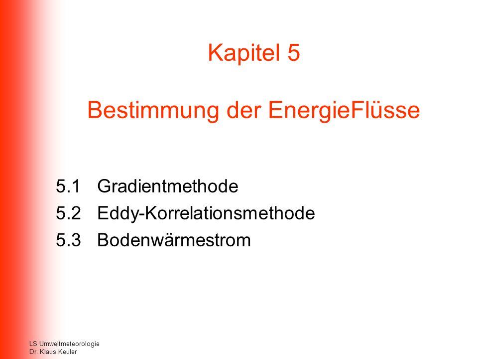 Kapitel 5 Bestimmung der EnergieFlüsse 5.1 Gradientmethode 5.2 Eddy-Korrelationsmethode 5.3 Bodenwärmestrom LS Umweltmeteorologie Dr. Klaus Keuler