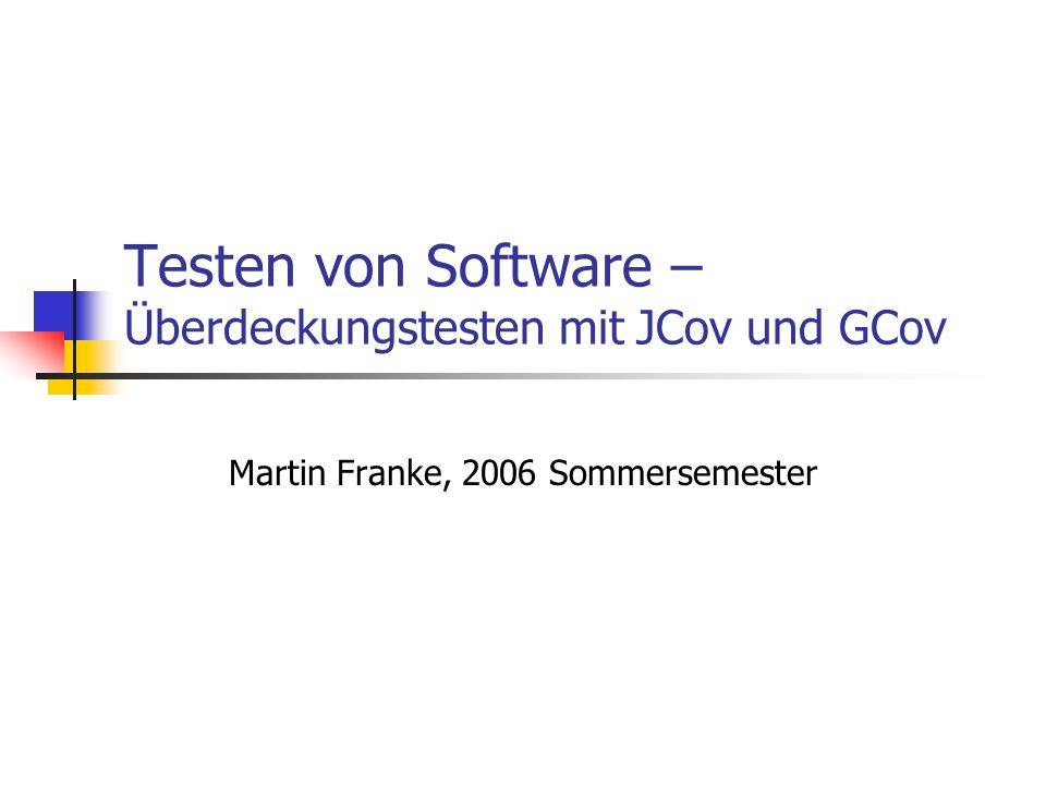 Testen von Software – Überdeckungstesten mit JCov und GCov Martin Franke, 2006 Sommersemester