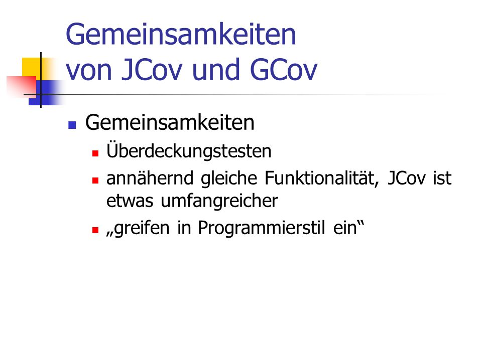 Gemeinsamkeiten von JCov und GCov Gemeinsamkeiten Überdeckungstesten annähernd gleiche Funktionalität, JCov ist etwas umfangreicher greifen in Programmierstil ein