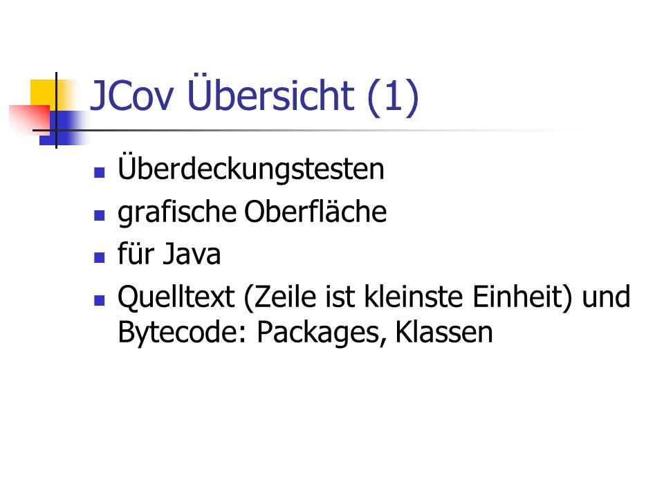 JCov Übersicht (1) Überdeckungstesten grafische Oberfläche für Java Quelltext (Zeile ist kleinste Einheit) und Bytecode: Packages, Klassen