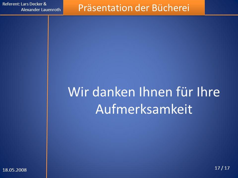 Referent: Lars Decker & Alexander Lauenroth Präsentation der Bücherei Wir danken Ihnen für Ihre Aufmerksamkeit 18.05.2008 17 / 17