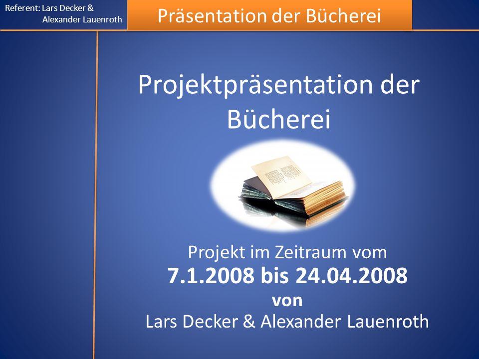 Referent: Lars Decker & Alexander Lauenroth Präsentation der Bücherei Projektpräsentation der Bücherei Projekt im Zeitraum vom 7.1.2008 bis 24.04.2008 von Lars Decker & Alexander Lauenroth