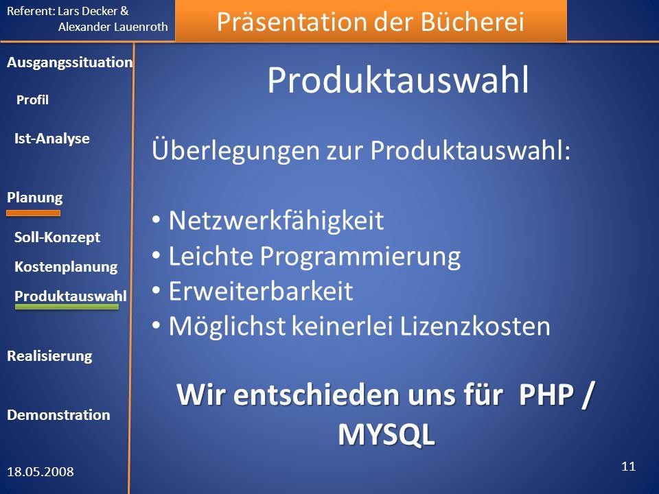 Referent: Lars Decker & Alexander Lauenroth Präsentation der Bücherei Produktauswahl 18.05.2008 11 Ausgangssituation Profil Ist-Analyse Planung Soll-Konzept Kostenplanung Produktauswahl Realisierung Demonstration Überlegungen zur Produktauswahl: Netzwerkfähigkeit Leichte Programmierung Erweiterbarkeit Möglichst keinerlei Lizenzkosten Wir entschieden uns für PHP / MYSQL