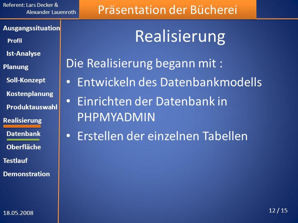 Referent: Lars Decker & Alexander Lauenroth Präsentation der Bücherei Realisierung Die Realisierung begann mit : Entwickeln des Datenbankmodells Einrichten der Datenbank in PHPMYADMIN Erstellen der einzelnen Tabellen 18.05.2008 12 / 15 Ausgangssituation Profil Ist-Analyse Planung Soll-Konzept Kostenplanung Produktauswahl Realisierung Datenbank Oberfläche Testlauf Demonstration