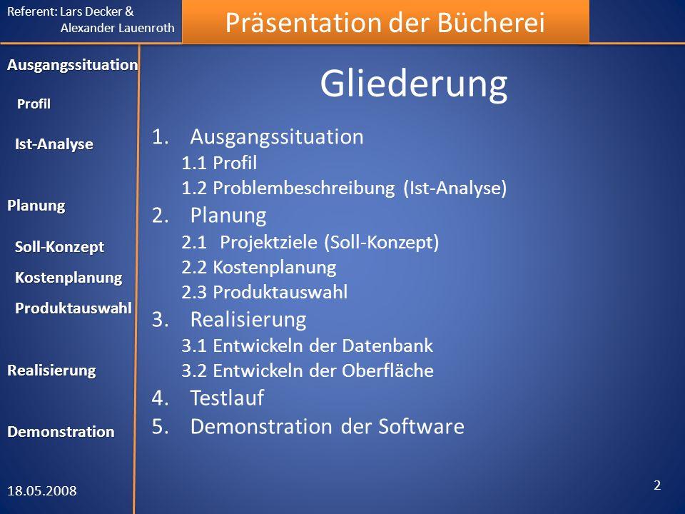 Referent: Lars Decker & Alexander Lauenroth Präsentation der Bücherei Gliederung 1.Ausgangssituation 1.1 Profil 1.2 Problembeschreibung (Ist-Analyse) 2.Planung 2.1Projektziele (Soll-Konzept) 2.2 Kostenplanung 2.3 Produktauswahl 3.Realisierung 3.1 Entwickeln der Datenbank 3.2 Entwickeln der Oberfläche 4.Testlauf 5.Demonstration der Software 18.05.2008 2 Ausgangssituation Profil Ist-Analyse Planung Soll-Konzept Kostenplanung Produktauswahl Realisierung Produktauswahl RealisierungDemonstration