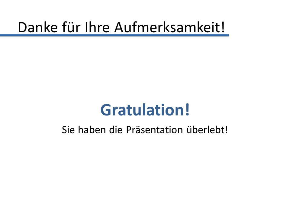 Danke für Ihre Aufmerksamkeit! Gratulation! Sie haben die Präsentation überlebt!