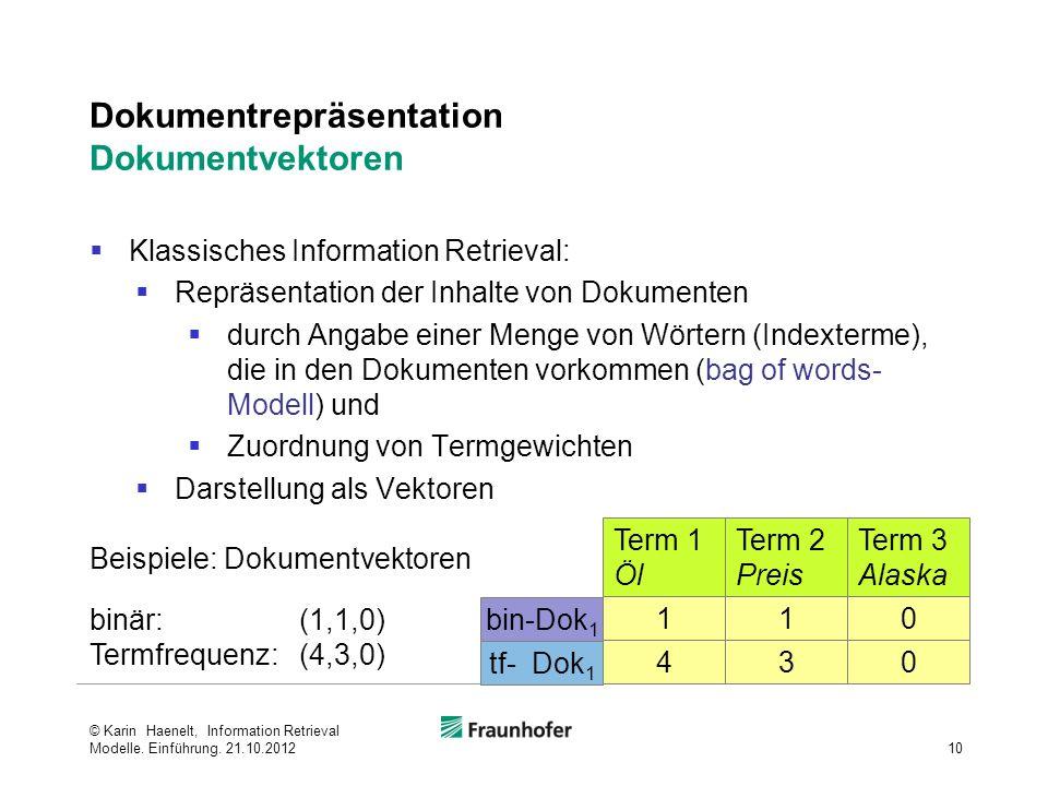 Dokumentrepräsentation Dokumentvektoren Klassisches Information Retrieval: Repräsentation der Inhalte von Dokumenten durch Angabe einer Menge von Wörtern (Indexterme), die in den Dokumenten vorkommen (bag of words- Modell) und Zuordnung von Termgewichten Darstellung als Vektoren 10 © Karin Haenelt, Information Retrieval Modelle.