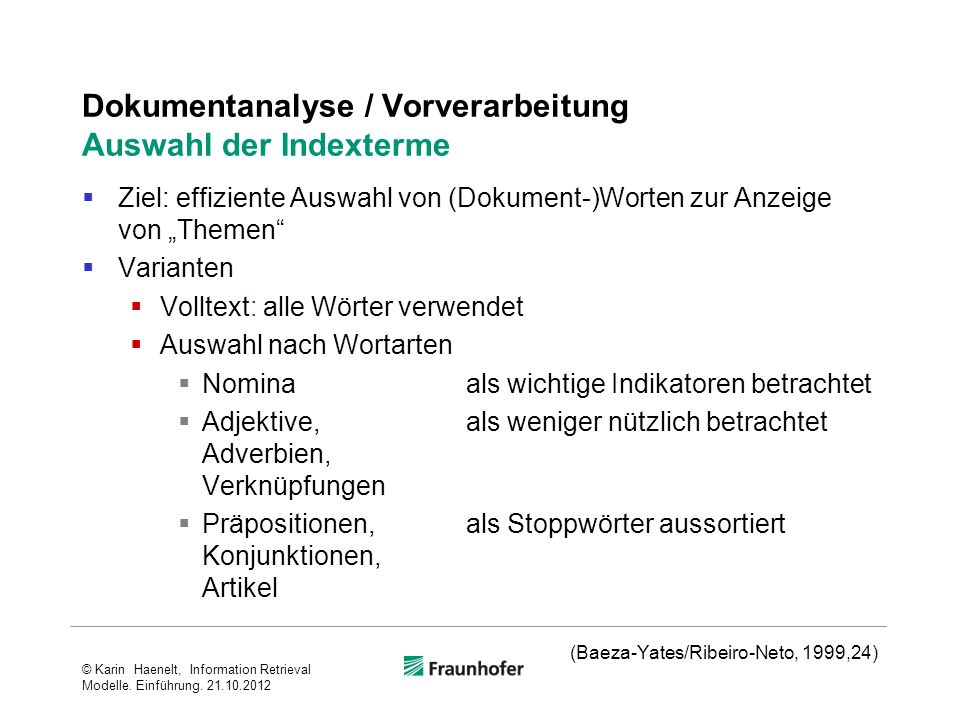 Dokumentanalyse / Vorverarbeitung Auswahl der Indexterme Ziel: effiziente Auswahl von (Dokument-)Worten zur Anzeige von Themen Varianten Volltext: alle Wörter verwendet Auswahl nach Wortarten Nominaals wichtige Indikatoren betrachtet Adjektive,als weniger nützlich betrachtet Adverbien, Verknüpfungen Präpositionen, als Stoppwörter aussortiert Konjunktionen, Artikel (Baeza-Yates/Ribeiro-Neto, 1999,24) © Karin Haenelt, Information Retrieval Modelle.