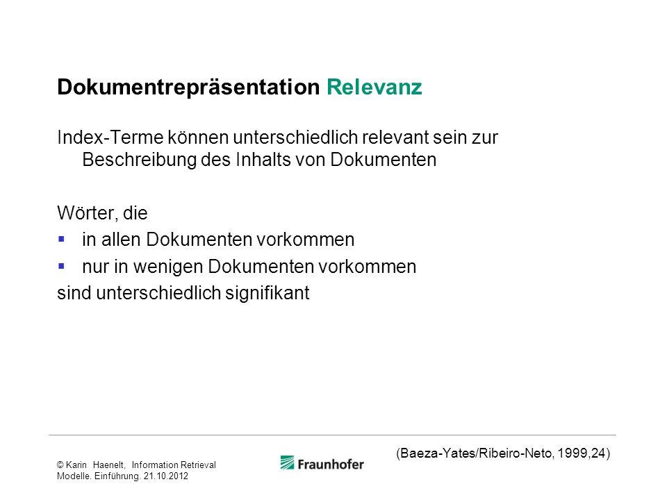 Dokumentrepräsentation Relevanz Index-Terme können unterschiedlich relevant sein zur Beschreibung des Inhalts von Dokumenten Wörter, die in allen Dokumenten vorkommen nur in wenigen Dokumenten vorkommen sind unterschiedlich signifikant (Baeza-Yates/Ribeiro-Neto, 1999,24) © Karin Haenelt, Information Retrieval Modelle.