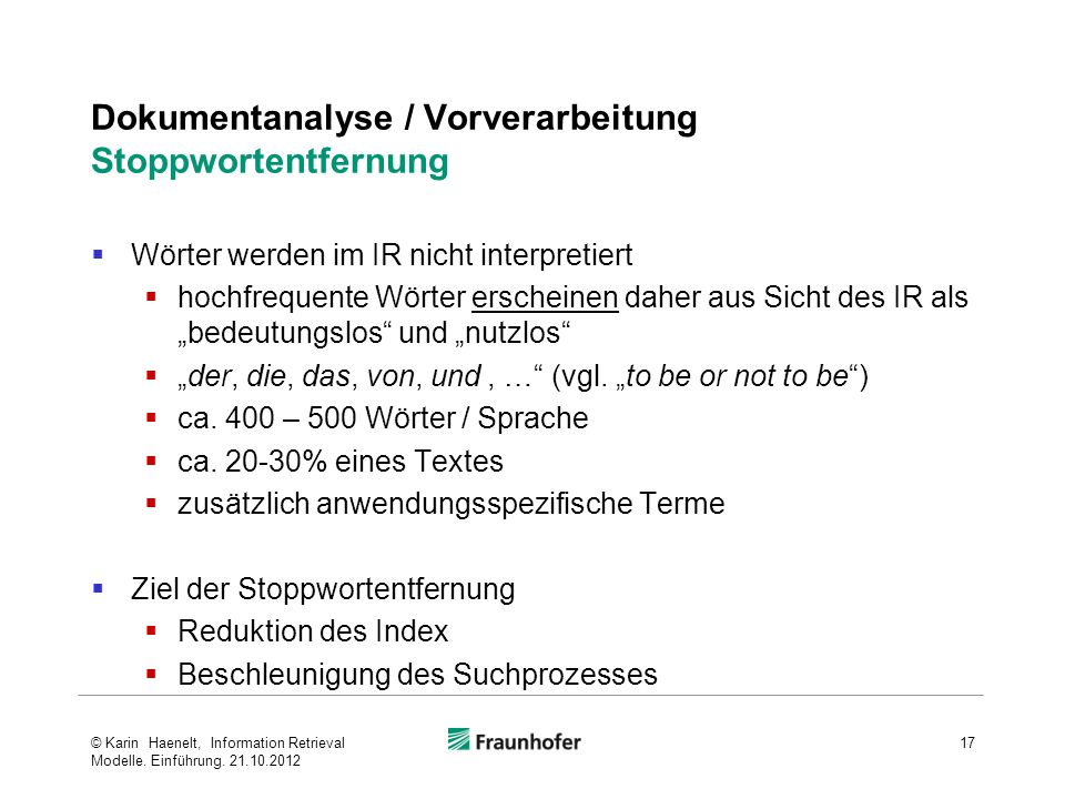 Dokumentanalyse / Vorverarbeitung Stoppwortentfernung Wörter werden im IR nicht interpretiert hochfrequente Wörter erscheinen daher aus Sicht des IR als bedeutungslos und nutzlos der, die, das, von, und, … (vgl.