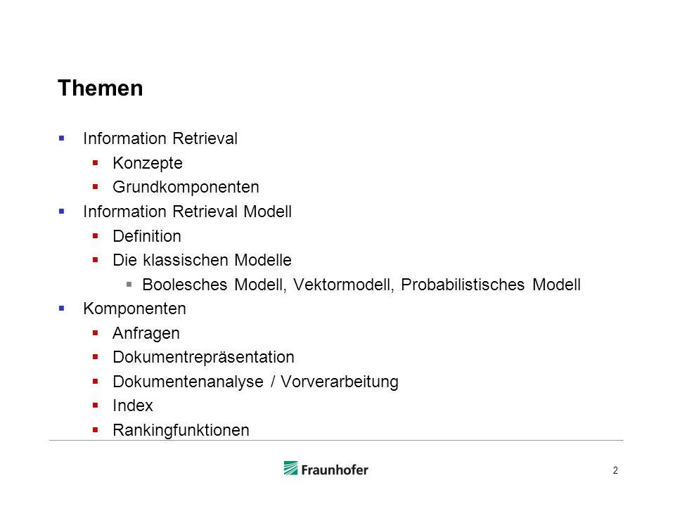 Themen Information Retrieval Konzepte Grundkomponenten Information Retrieval Modell Definition Die klassischen Modelle Boolesches Modell, Vektormodell, Probabilistisches Modell Komponenten Anfragen Dokumentrepräsentation Dokumentenanalyse / Vorverarbeitung Index Rankingfunktionen 2
