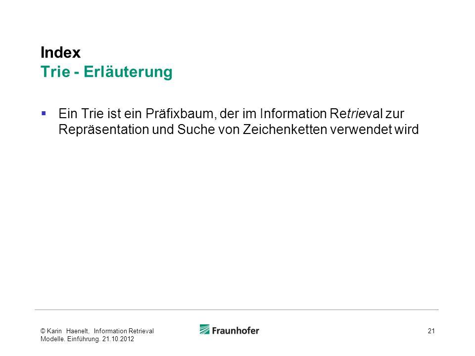 Index Trie - Erläuterung Ein Trie ist ein Präfixbaum, der im Information Retrieval zur Repräsentation und Suche von Zeichenketten verwendet wird 21© Karin Haenelt, Information Retrieval Modelle.