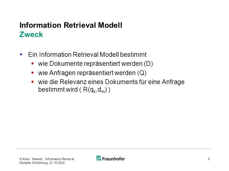 Information Retrieval Modell Zweck Ein Information Retrieval Modell bestimmt wie Dokumente repräsentiert werden (D) wie Anfragen repräsentiert werden (Q) wie die Relevanz eines Dokuments für eine Anfrage bestimmt wird ( R(q k,d m ) ) 6© Karin Haenelt, Information Retrieval Modelle.