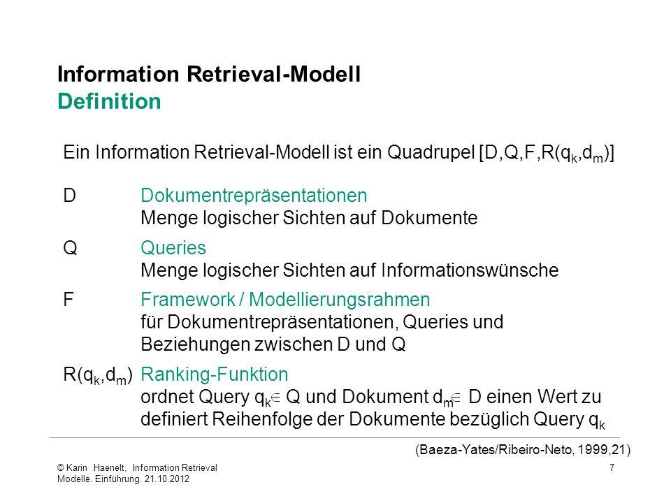 7 Information Retrieval-Modell Definition (Baeza-Yates/Ribeiro-Neto, 1999,21) DDokumentrepräsentationen Menge logischer Sichten auf Dokumente QQueries Menge logischer Sichten auf Informationswünsche FFramework / Modellierungsrahmen für Dokumentrepräsentationen, Queries und Beziehungen zwischen D und Q R(q k,d m )Ranking-Funktion ordnet Query q k Q und Dokument d m D einen Wert zu definiert Reihenfolge der Dokumente bezüglich Query q k Ein Information Retrieval-Modell ist ein Quadrupel [D,Q,F,R(q k,d m )] © Karin Haenelt, Information Retrieval Modelle.