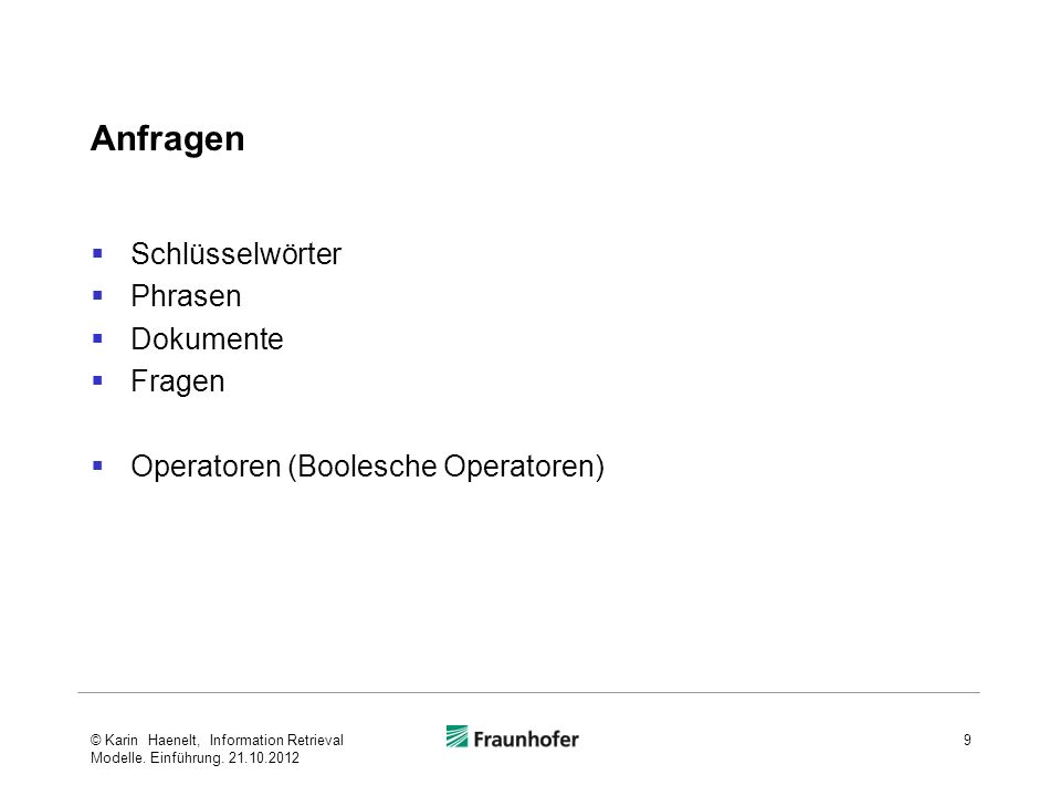 Anfragen Schlüsselwörter Phrasen Dokumente Fragen Operatoren (Boolesche Operatoren) 9© Karin Haenelt, Information Retrieval Modelle. Einführung. 21.10