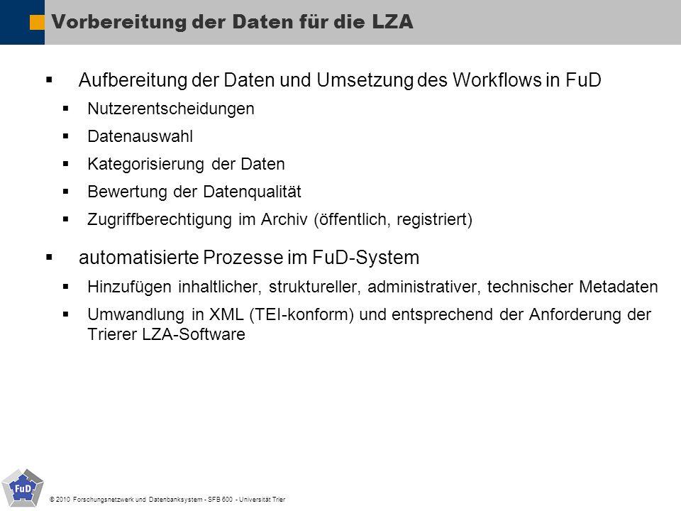 © 2010 Forschungsnetzwerk und Datenbanksystem - SFB 600 - Universität Trier Vorbereitung der Daten für die LZA Aufbereitung der Daten und Umsetzung des Workflows in FuD Nutzerentscheidungen Datenauswahl Kategorisierung der Daten Bewertung der Datenqualität Zugriffberechtigung im Archiv (öffentlich, registriert) automatisierte Prozesse im FuD-System Hinzufügen inhaltlicher, struktureller, administrativer, technischer Metadaten Umwandlung in XML (TEI-konform) und entsprechend der Anforderung der Trierer LZA-Software