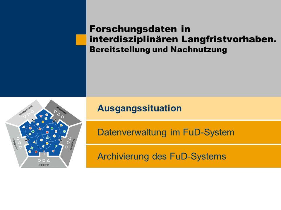 Archivierung des FuD-Systems Ausgangssituation Datenverwaltung im FuD-System Forschungsdaten in interdisziplinären Langfristvorhaben. Bereitstellung u