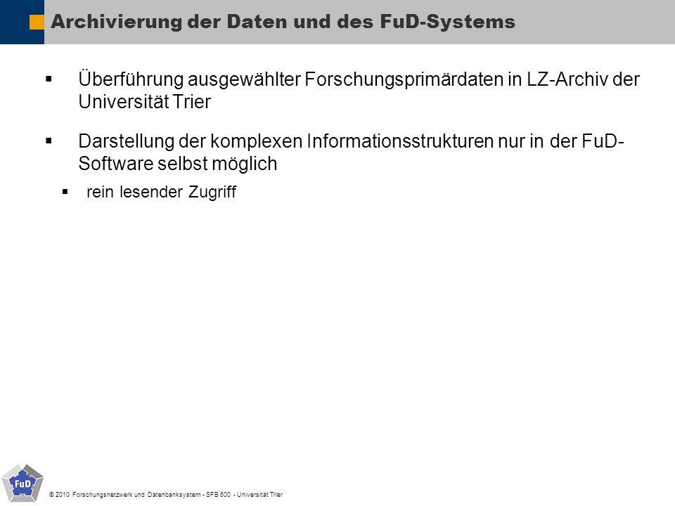 © 2010 Forschungsnetzwerk und Datenbanksystem - SFB 600 - Universität Trier Archivierung der Daten und des FuD-Systems Überführung ausgewählter Forsch