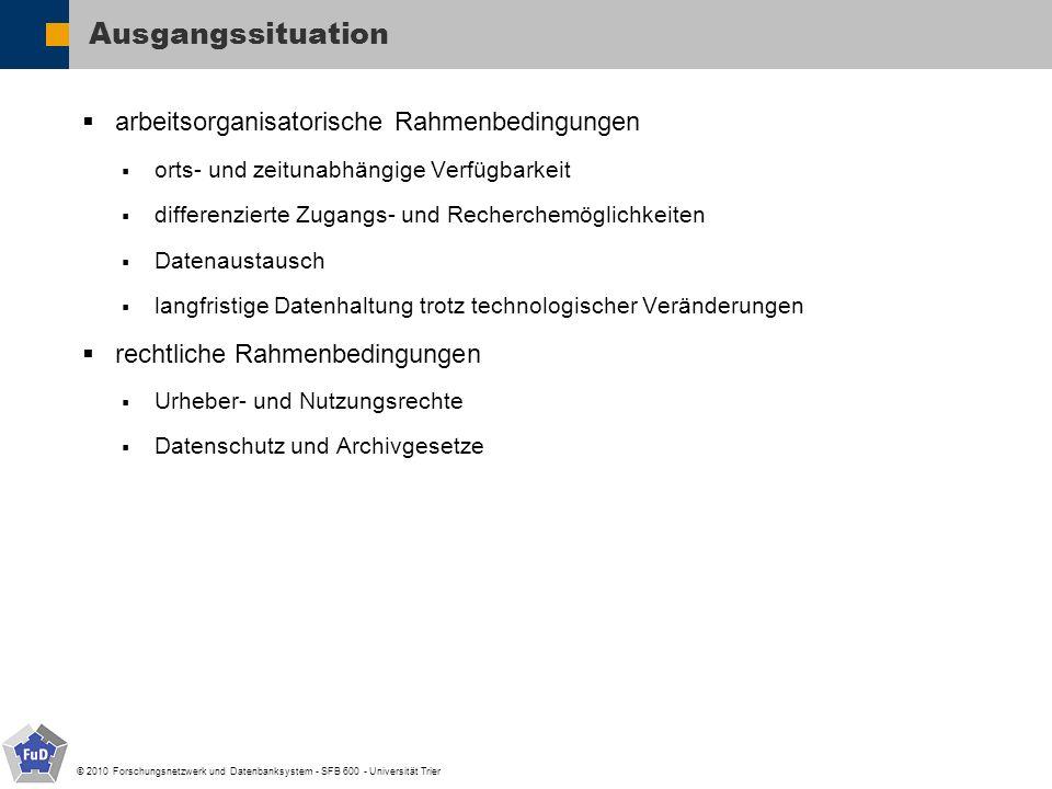 © 2010 Forschungsnetzwerk und Datenbanksystem - SFB 600 - Universität Trier Vorbereitung der Daten für die LZA organisatorischen Rahmenbedingungen Verantwortlichkeiten und Zuständigkeiten Festlegung des Workflow Ausarbeitung einer Vereinbarung für die Datenübergabe und die nutzung Aufbereitung der Daten und Umsetzung des Workflows in FuD Nutzerentscheidungen Datenauswahl Kategorisierung der Daten Bewertung der Datenqualität Zugriffberechtigung im Archiv (öffentlich, registriert) Synopse des projektspezifischen Schlagwortsystems mit Normdaten (DDC, PND, etc.)