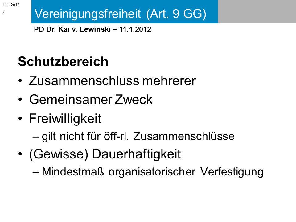 Vereinigungsfreiheit (Art. 9 GG) 11.1.2012 PD Dr. Kai v. Lewinski – 11.1.2012 Schutzbereich Zusammenschluss mehrerer Gemeinsamer Zweck Freiwilligkeit