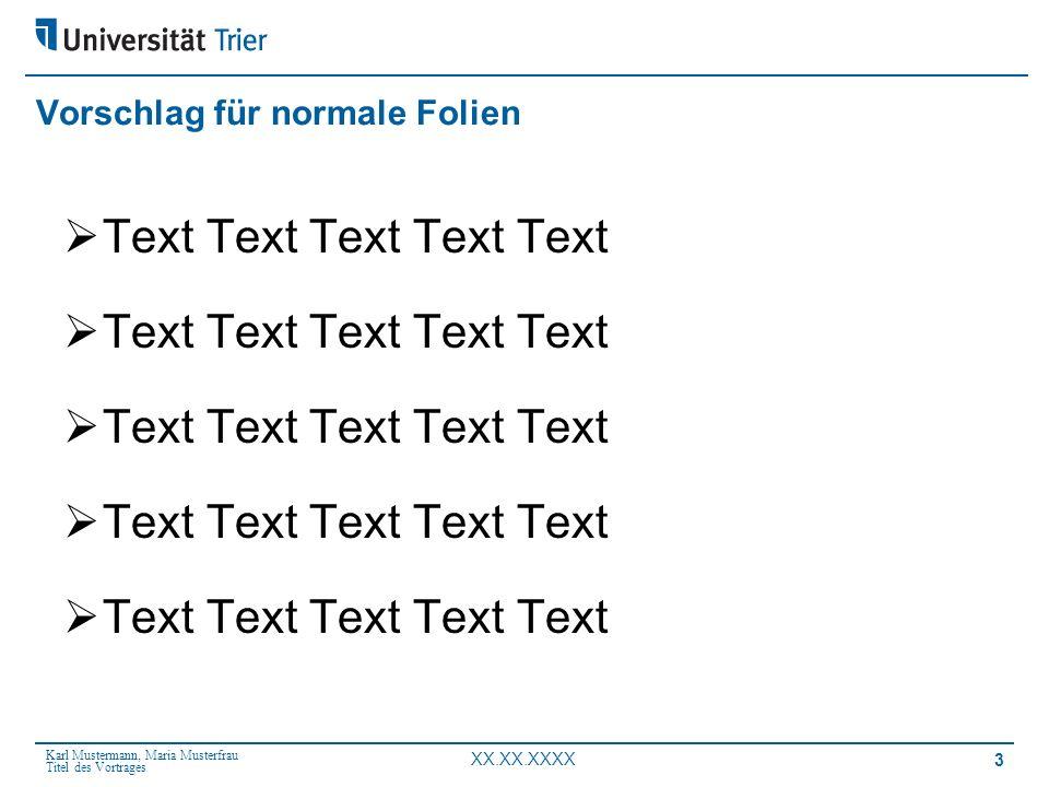 Karl Mustermann, Maria Musterfrau Titel des Vortrages XX.XX.XXXX 3 Vorschlag für normale Folien Text Text Text Text Text