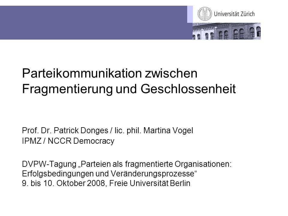 Parteikommunikation zwischen Fragmentierung und Geschlossenheit Prof. Dr. Patrick Donges / lic. phil. Martina Vogel IPMZ / NCCR Democracy DVPW-Tagung