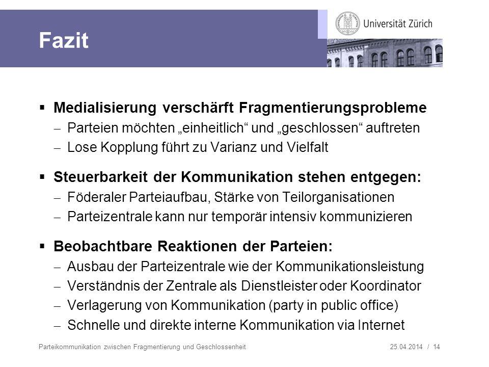25.04.2014 / 14 Fazit Medialisierung verschärft Fragmentierungsprobleme Parteien möchten einheitlich und geschlossen auftreten Lose Kopplung führt zu