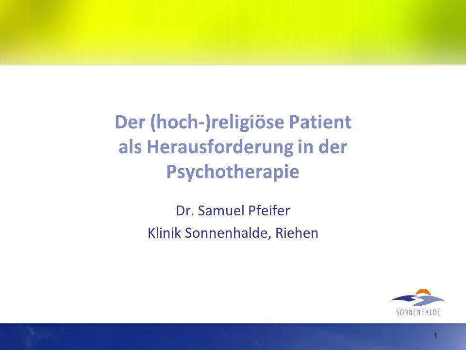 Der (hoch-)religiöse Patient als Herausforderung in der Psychotherapie Dr. Samuel Pfeifer Klinik Sonnenhalde, Riehen 1