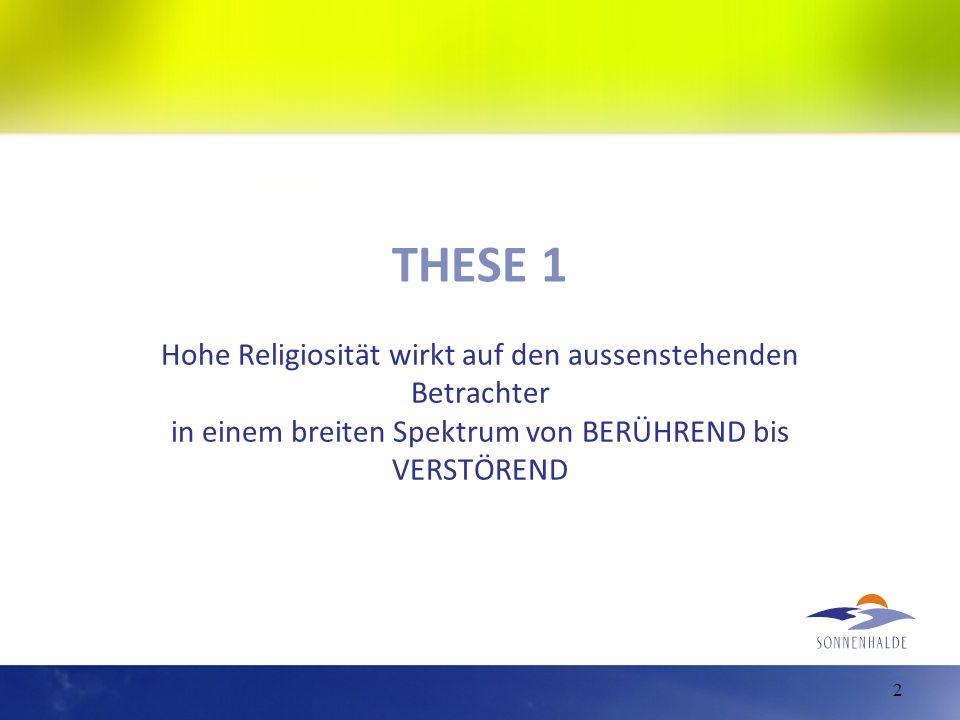 THESE 1 Hohe Religiosität wirkt auf den aussenstehenden Betrachter in einem breiten Spektrum von BERÜHREND bis VERSTÖREND 2