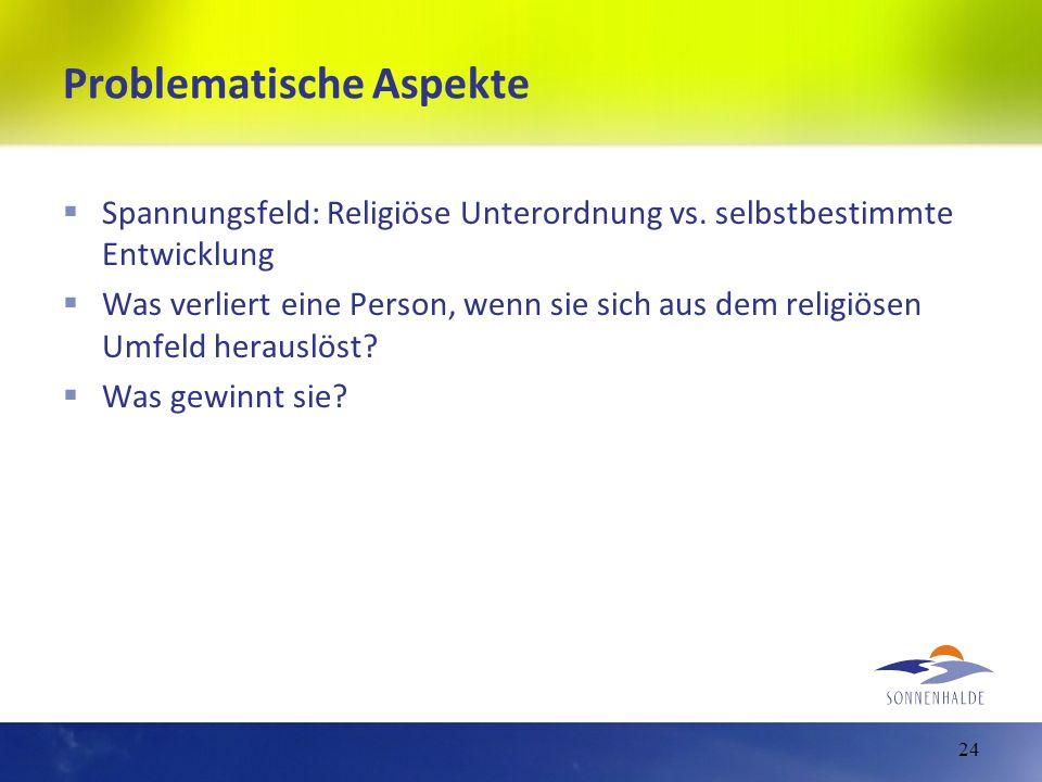 Problematische Aspekte Spannungsfeld: Religiöse Unterordnung vs. selbstbestimmte Entwicklung Was verliert eine Person, wenn sie sich aus dem religiöse