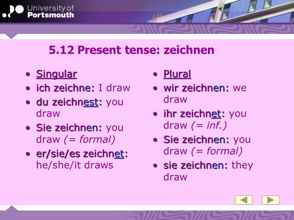 5.12 Present tense: zeichnen SingularSingular ich zeichne:ich zeichne: I draw du zeichnest:du zeichnest: you draw Sie zeichnen:Sie zeichnen: you draw