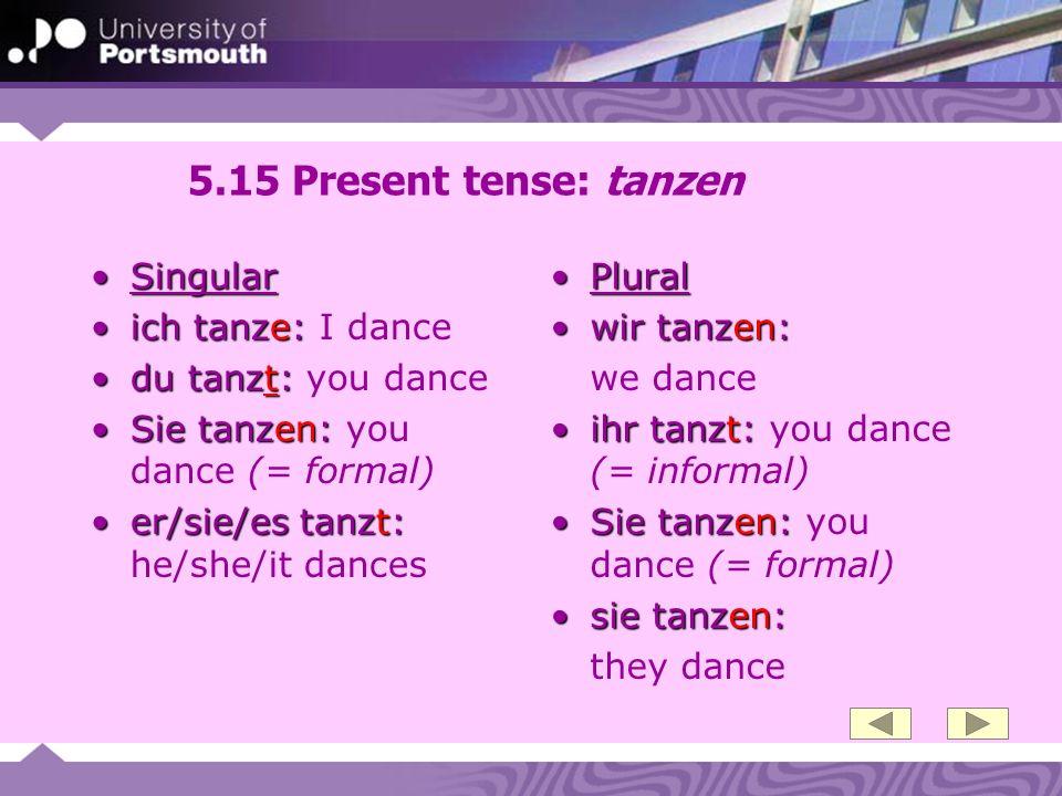 5.15 Present tense: tanzen SingularSingular ich tanze:ich tanze: I dance du tanzt:du tanzt: you dance Sie tanzen:Sie tanzen: you dance (= formal) er/s