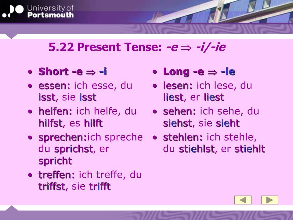5.22 Present Tense: -e -i/-ie Short -e -iShort -e -i essen: isstisstessen: ich esse, du isst, sie isst helfen: hilfsthilfthelfen: ich helfe, du hilfst