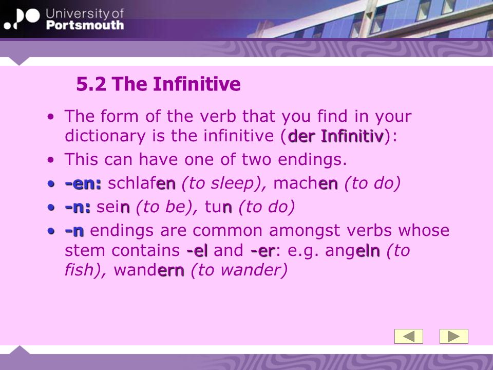 5.2 The Infinitive der InfinitivThe form of the verb that you find in your dictionary is the infinitive (der Infinitiv): This can have one of two endings.