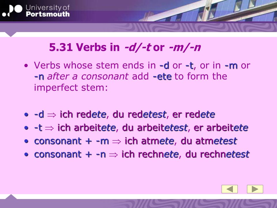 5.31 Verbs in -d/-t or -m/-n -d-t-m -n-eteVerbs whose stem ends in -d or -t, or in -m or -n after a consonant add -ete to form the imperfect stem: -dich redetedu redetester redete-d ich redete, du redetest, er redete -tich arbeitetedu arbeitetester arbeitete-t ich arbeitete, du arbeitetest, er arbeitete consonant + -m ich atmetedu atmetestconsonant + -m ich atmete, du atmetest consonant + -n ich rechnetedu rechnetestconsonant + -n ich rechnete, du rechnetest