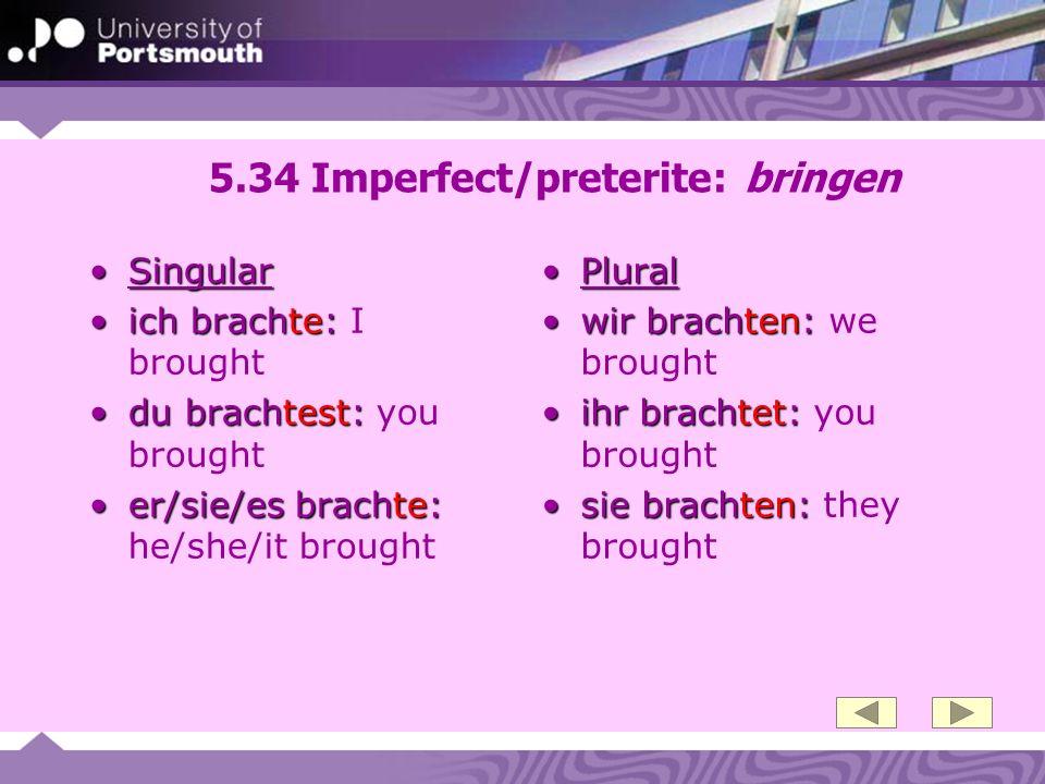 5.34 Imperfect/preterite: bringen SingularSingular ich brachte:ich brachte: I brought du brachtest:du brachtest: you brought er/sie/es brachte:er/sie/