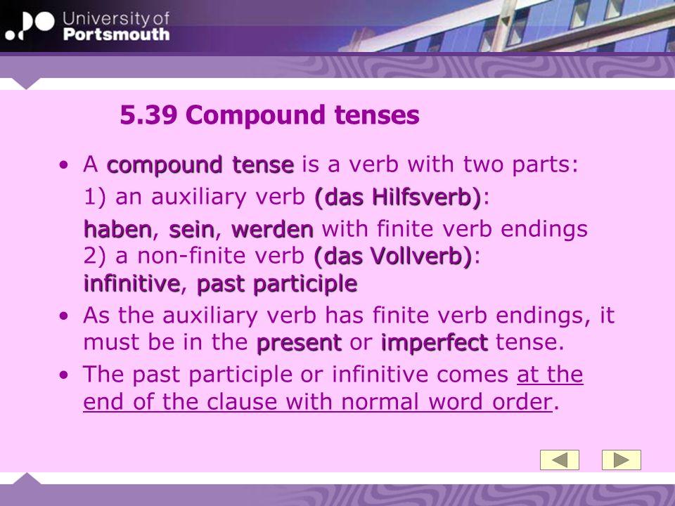 5.39 Compound tenses compound tenseA compound tense is a verb with two parts: (das Hilfsverb) 1) an auxiliary verb (das Hilfsverb): habenseinwerden (d